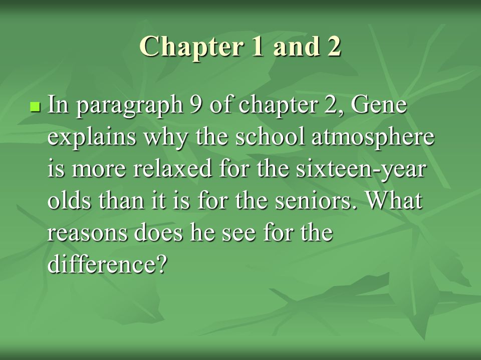 Chapter 1 and 2 In paragraph 9 of chapter 2, Gene explains why the school atmosphere is more relaxed for the sixteen-year olds than it is for the seniors.