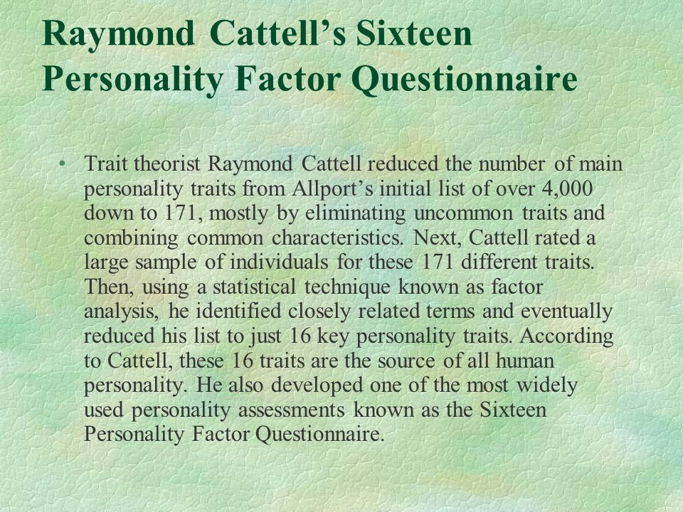 Raymond Cattell's Sixteen Personality Factor Questionnaire Trait theorist Raymond Cattell reduced the number of main personality traits from Allport's