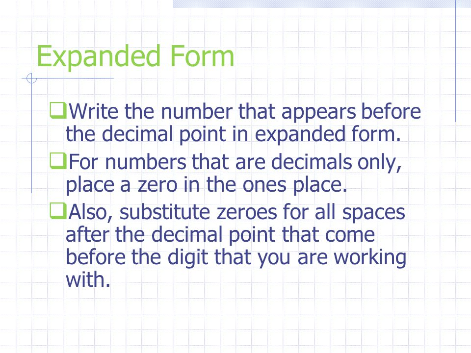 Expanded Form  Write the number that appears before the decimal point in expanded form.  For numbers that are decimals only, place a zero in the one