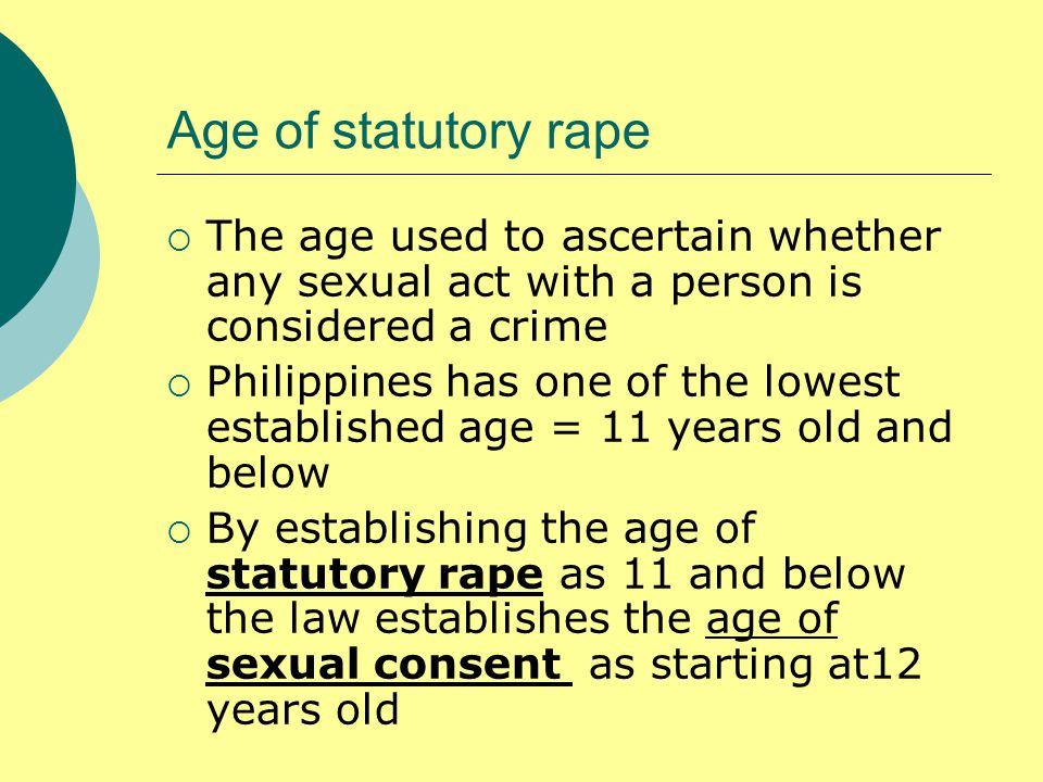 Age of statutory rape  The age used to ascertain whether any sexual act with a person is considered a crime  Philippines has one of the lowest established age = 11 years old and below  By establishing the age of statutory rape as 11 and below the law establishes the age of sexual consent as starting at12 years old