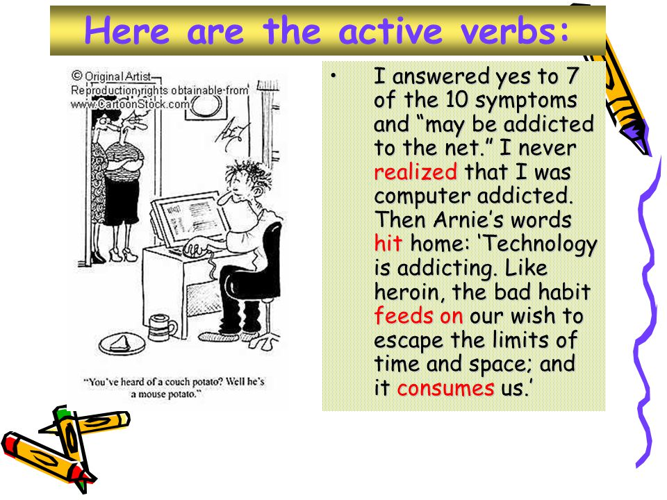 Here are the active verbs: I answered yes to 7 of the 10 symptoms and may be addicted to the net. I never realized that I was computer addicted.
