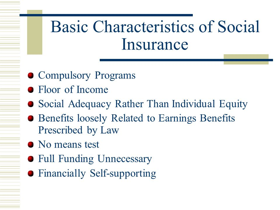 Reasons for Social Insurance To solve complex social problems. Certain risks are difficult to insure privately Provide a Base of Economic Security to