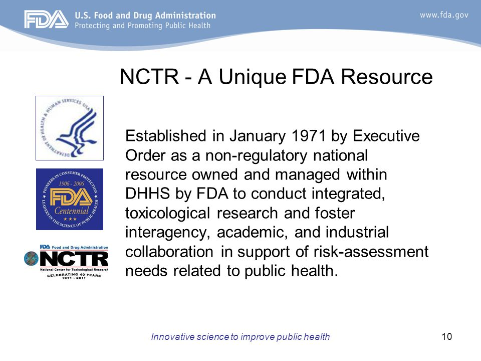 Innovative science to improve public health10 NCTR - A Unique FDA Resource Established in January 1971 by Executive Order as a non-regulatory national resource owned and managed within DHHS by FDA to conduct integrated, toxicological research and foster interagency, academic, and industrial collaboration in support of risk-assessment needs related to public health.