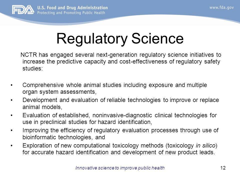 Innovative science to improve public health12 Regulatory Science NCTR has engaged several next-generation regulatory science initiatives to increase the predictive capacity and cost-effectiveness of regulatory safety studies: Comprehensive whole animal studies including exposure and multiple organ system assessments, Development and evaluation of reliable technologies to improve or replace animal models, Evaluation of established, noninvasive-diagnostic clinical technologies for use in preclinical studies for hazard identification, Improving the efficiency of regulatory evaluation processes through use of bioinformatic technologies, and Exploration of new computational toxicology methods (toxicology in silico) for accurate hazard identification and development of new product leads.
