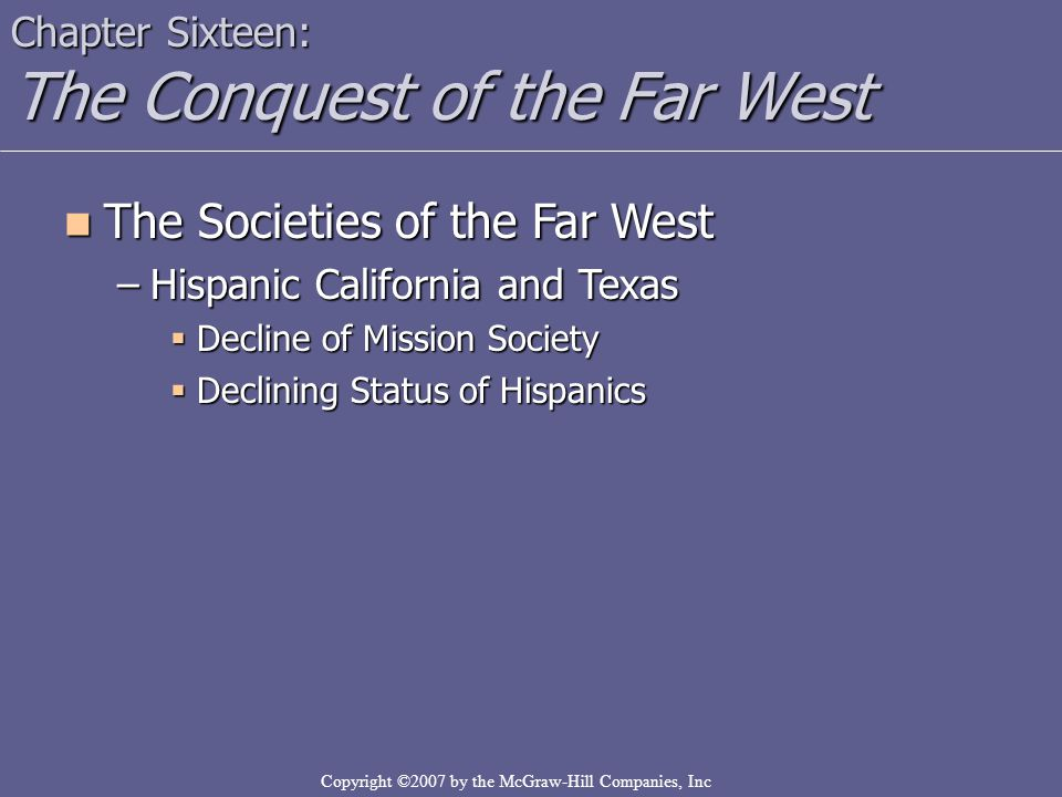 Copyright ©2007 by the McGraw-Hill Companies, Inc Chapter Sixteen: The Conquest of the Far West The Societies of the Far West The Societies of the Far West –Hispanic California and Texas  Decline of Mission Society  Declining Status of Hispanics