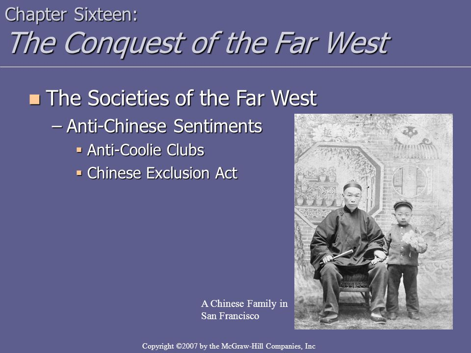 Copyright ©2007 by the McGraw-Hill Companies, Inc Chapter Sixteen: The Conquest of the Far West The Societies of the Far West The Societies of the Far West –Anti-Chinese Sentiments  Anti-Coolie Clubs  Chinese Exclusion Act A Chinese Family in San Francisco