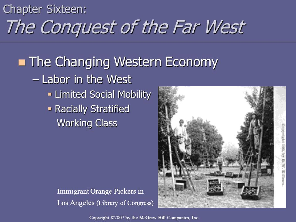Copyright ©2007 by the McGraw-Hill Companies, Inc Chapter Sixteen: The Conquest of the Far West The Changing Western Economy The Changing Western Economy –Labor in the West  Limited Social Mobility  Racially Stratified Working Class Working Class Immigrant Orange Pickers in Los Angeles (Library of Congress)
