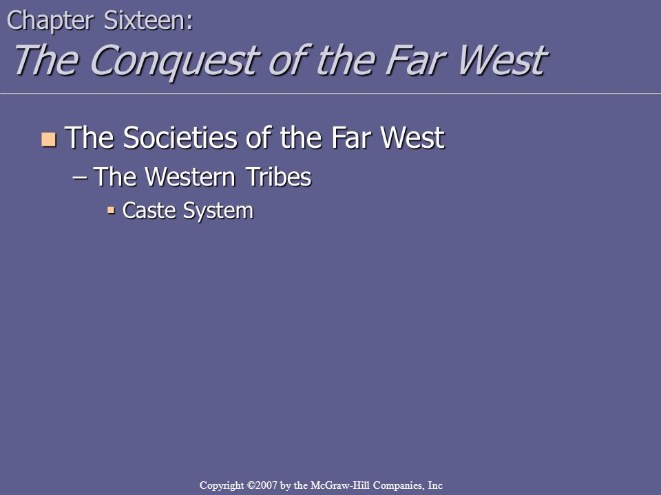 Copyright ©2007 by the McGraw-Hill Companies, Inc Chapter Sixteen: The Conquest of the Far West The Societies of the Far West The Societies of the Far West –The Western Tribes  Caste System