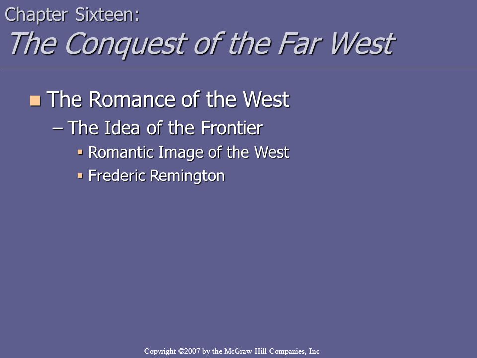 Copyright ©2007 by the McGraw-Hill Companies, Inc Chapter Sixteen: The Conquest of the Far West The Romance of the West The Romance of the West –The I