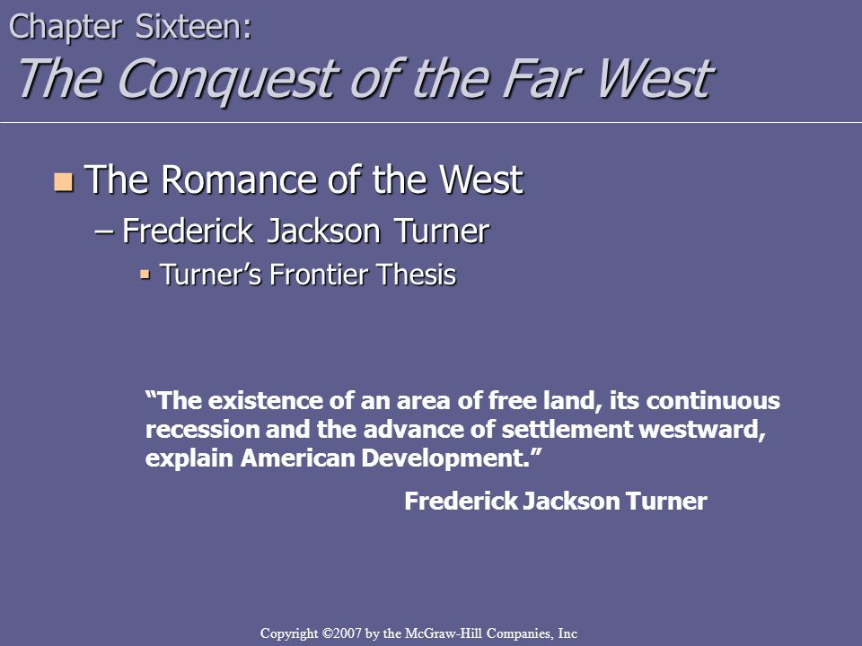 Copyright ©2007 by the McGraw-Hill Companies, Inc Chapter Sixteen: The Conquest of the Far West The Romance of the West The Romance of the West –Frede