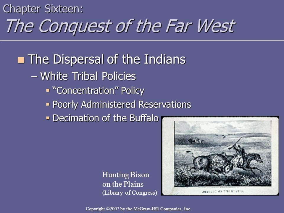 Copyright ©2007 by the McGraw-Hill Companies, Inc Chapter Sixteen: The Conquest of the Far West The Dispersal of the Indians The Dispersal of the Indians –White Tribal Policies  Concentration Policy  Poorly Administered Reservations  Decimation of the Buffalo Hunting Bison on the Plains (Library of Congress)