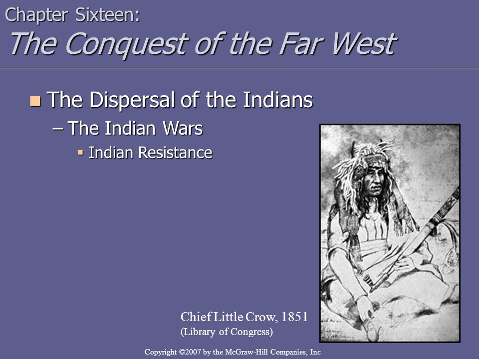 Copyright ©2007 by the McGraw-Hill Companies, Inc Chapter Sixteen: The Conquest of the Far West The Dispersal of the Indians The Dispersal of the Indi