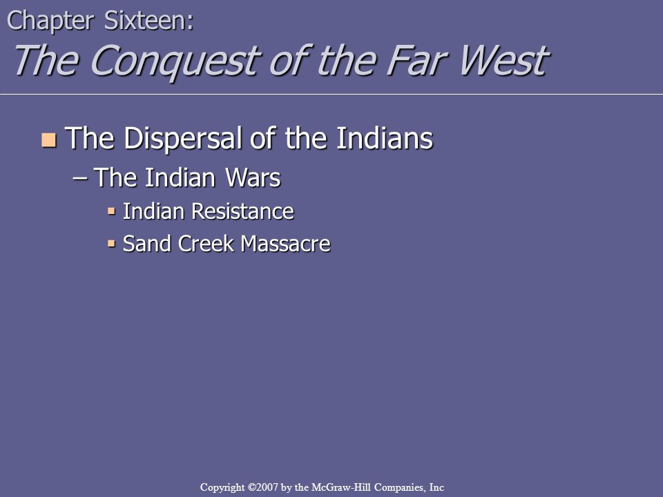 Copyright ©2007 by the McGraw-Hill Companies, Inc Chapter Sixteen: The Conquest of the Far West The Dispersal of the Indians The Dispersal of the Indians –The Indian Wars  Indian Resistance  Sand Creek Massacre