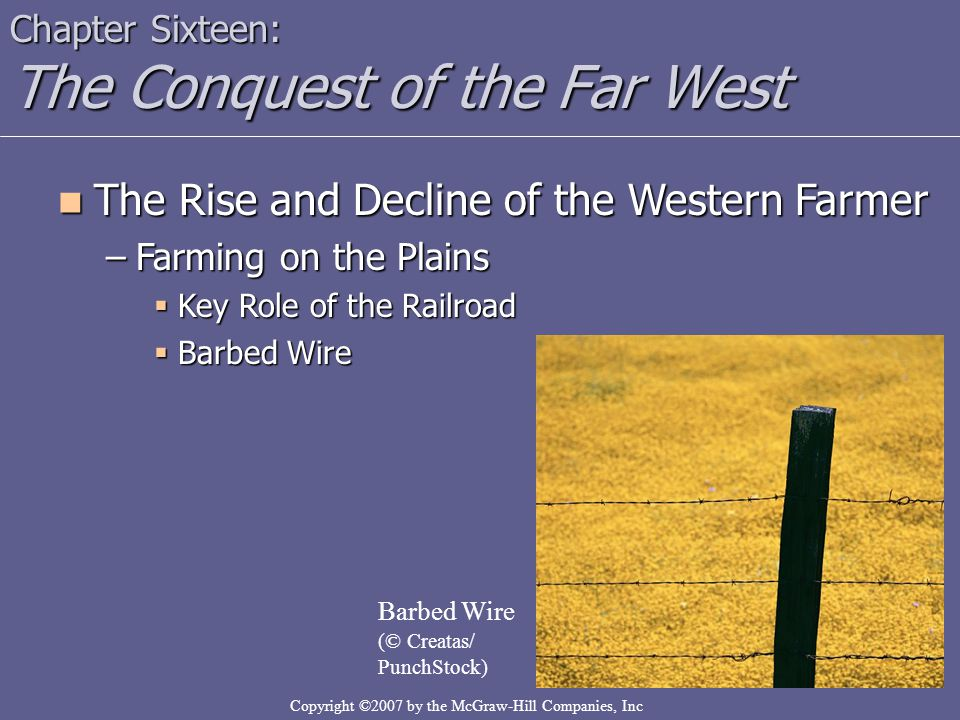 Copyright ©2007 by the McGraw-Hill Companies, Inc Chapter Sixteen: The Conquest of the Far West The Rise and Decline of the Western Farmer The Rise and Decline of the Western Farmer –Farming on the Plains  Key Role of the Railroad  Barbed Wire Barbed Wire (© Creatas/ PunchStock)
