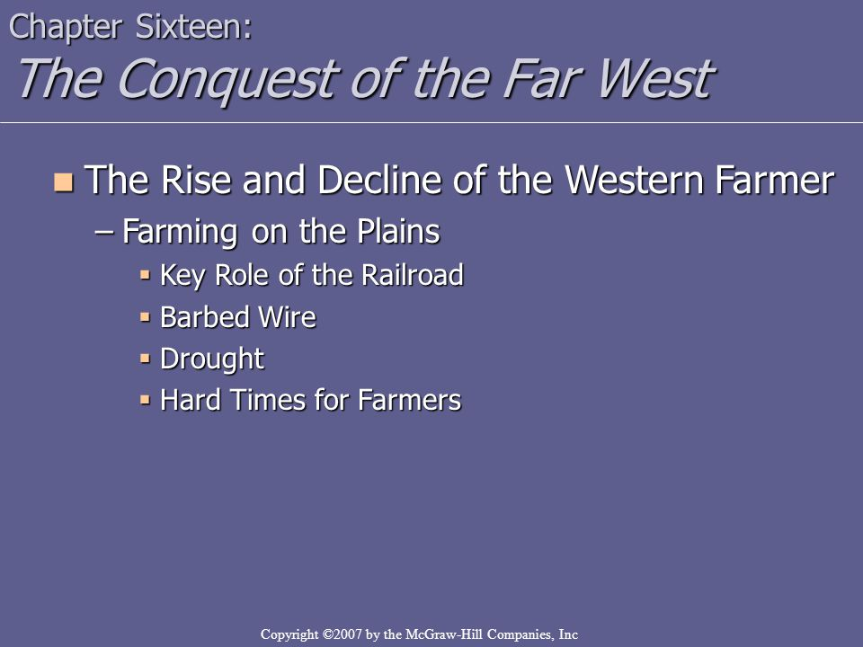 Copyright ©2007 by the McGraw-Hill Companies, Inc Chapter Sixteen: The Conquest of the Far West The Rise and Decline of the Western Farmer The Rise an