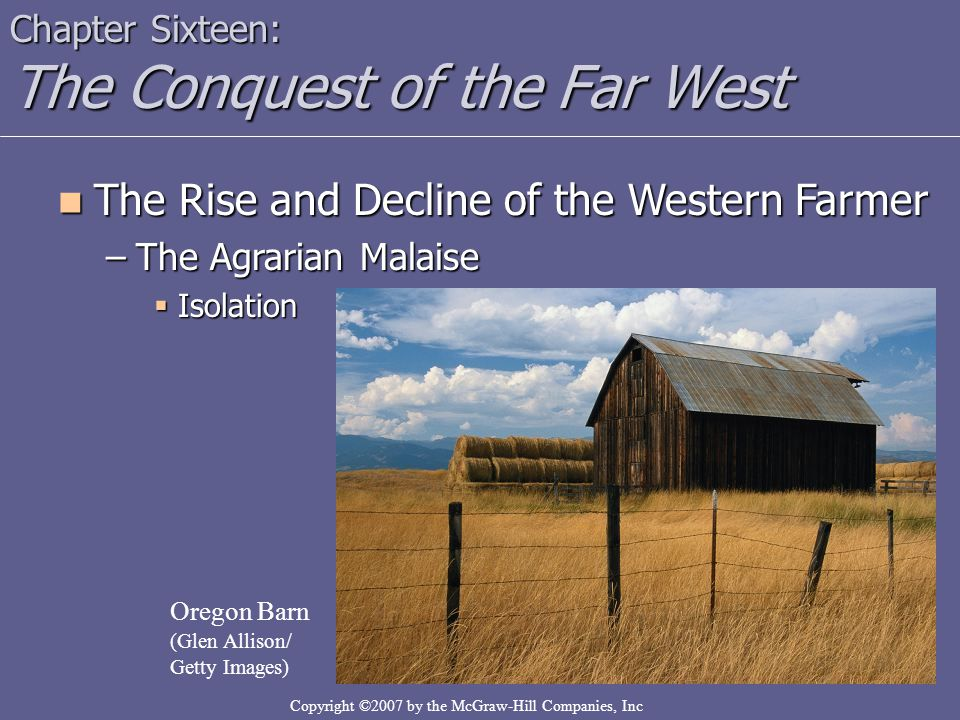 Copyright ©2007 by the McGraw-Hill Companies, Inc Chapter Sixteen: The Conquest of the Far West The Rise and Decline of the Western Farmer The Rise and Decline of the Western Farmer –The Agrarian Malaise  Isolation Oregon Barn (Glen Allison/ Getty Images)