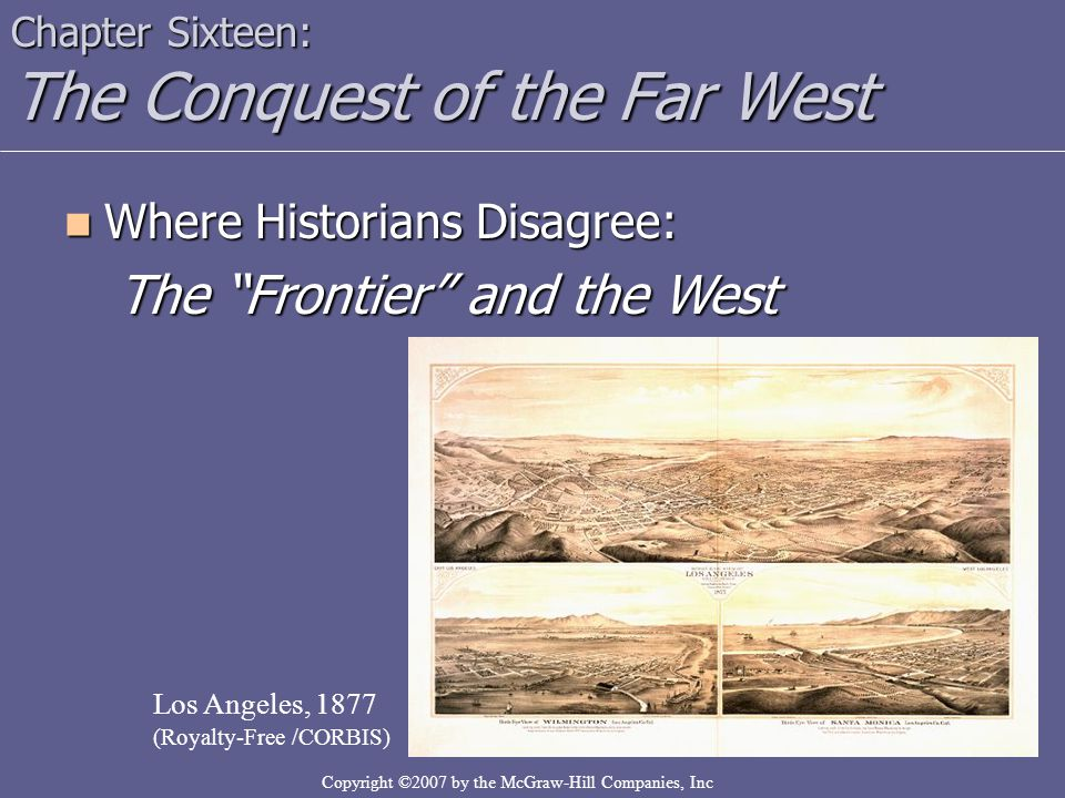 "Copyright ©2007 by the McGraw-Hill Companies, Inc Where Historians Disagree: Where Historians Disagree: The ""Frontier"" and the West Chapter Sixteen: T"