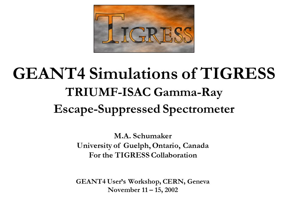 GEANT4 Simulations of TIGRESS TRIUMF-ISAC Gamma-Ray Escape-Suppressed Spectrometer M.A. Schumaker University of Guelph, Ontario, Canada For the TIGRES