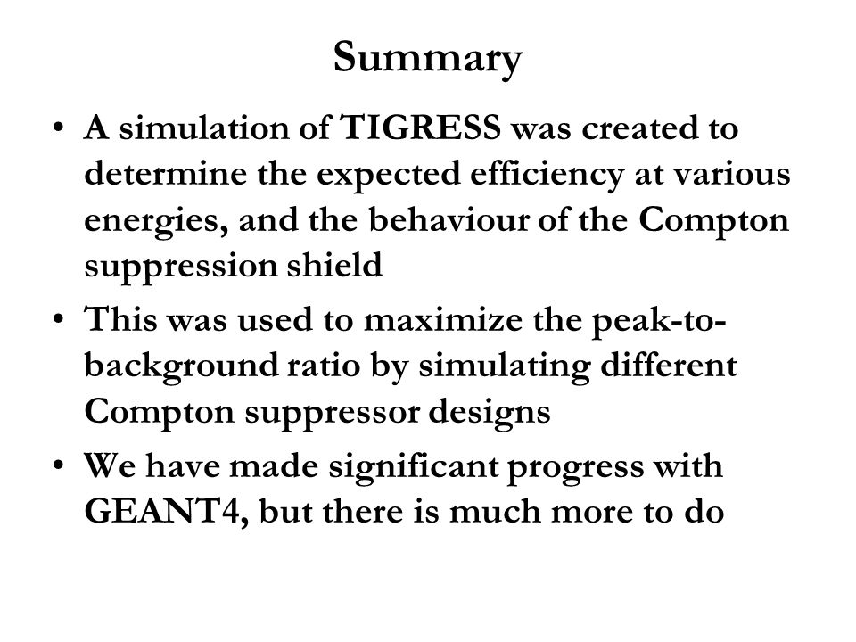 Summary A simulation of TIGRESS was created to determine the expected efficiency at various energies, and the behaviour of the Compton suppression shi