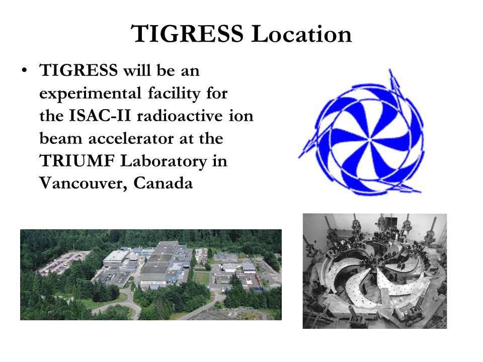 TIGRESS Location TIGRESS will be an experimental facility for the ISAC-II radioactive ion beam accelerator at the TRIUMF Laboratory in Vancouver, Cana