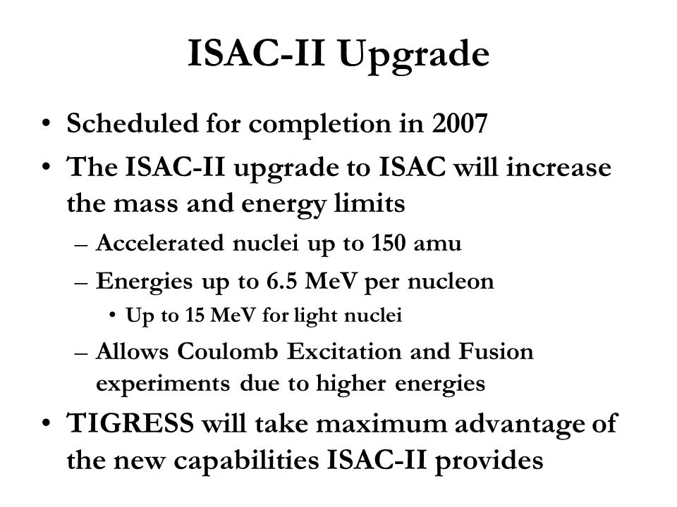 ISAC-II Upgrade Scheduled for completion in 2007 The ISAC-II upgrade to ISAC will increase the mass and energy limits –Accelerated nuclei up to 150 am