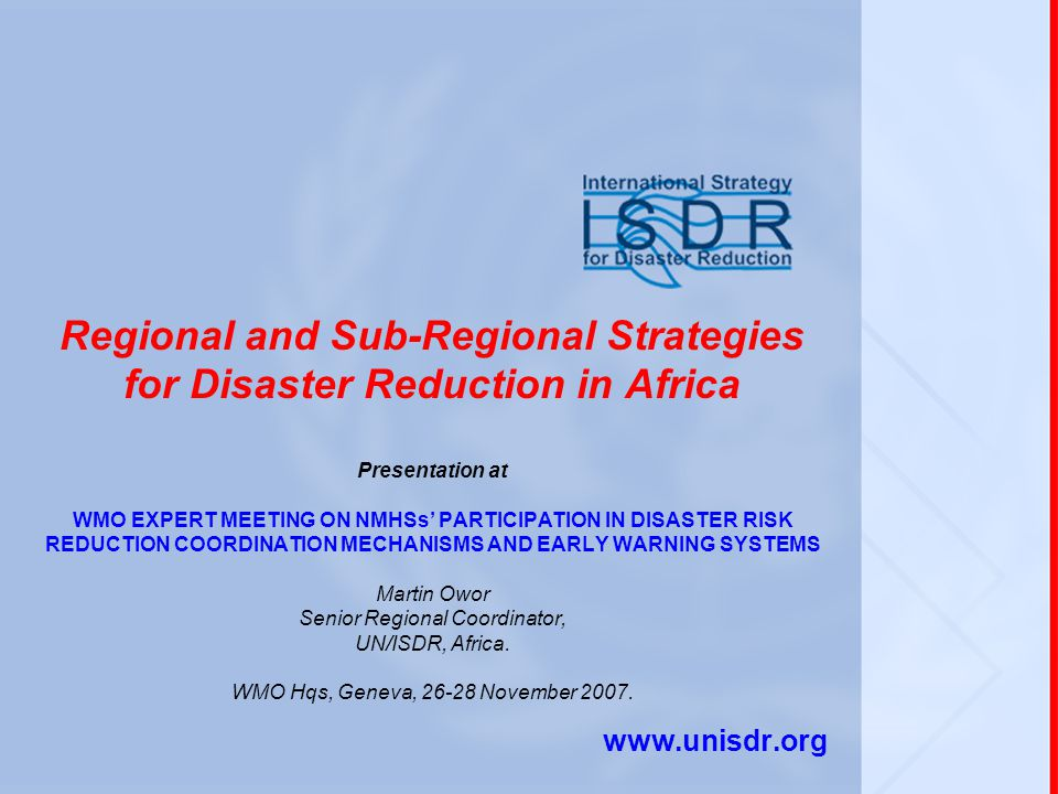 Regional and Sub-Regional Strategies for Disaster Reduction in Africa Presentation at WMO EXPERT MEETING ON NMHSs' PARTICIPATION IN DISASTER RISK REDUCTION COORDINATION MECHANISMS AND EARLY WARNING SYSTEMS Martin Owor Senior Regional Coordinator, UN/ISDR, Africa.