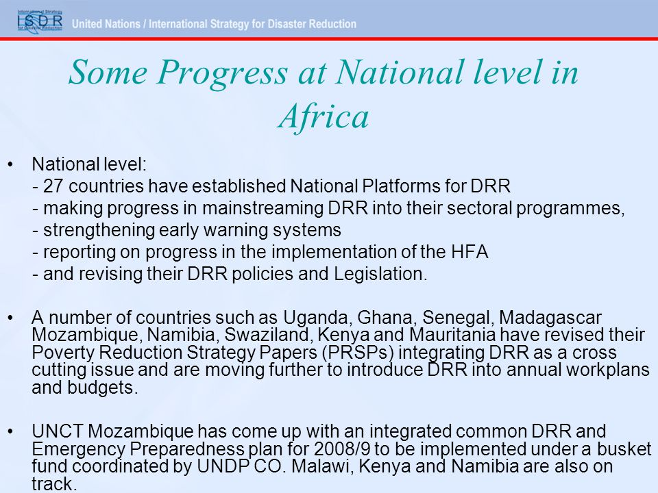 Some Progress at National level in Africa National level: - 27 countries have established National Platforms for DRR - making progress in mainstreaming DRR into their sectoral programmes, - strengthening early warning systems - reporting on progress in the implementation of the HFA - and revising their DRR policies and Legislation.