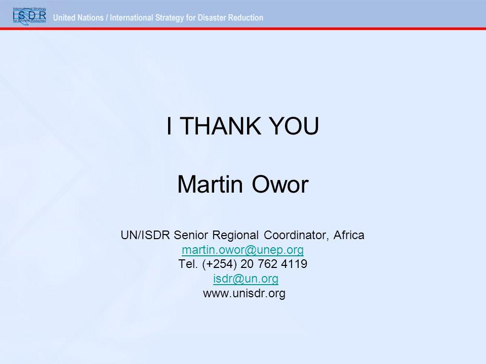 I THANK YOU Martin Owor UN/ISDR Senior Regional Coordinator, Africa martin.owor@unep.org Tel.
