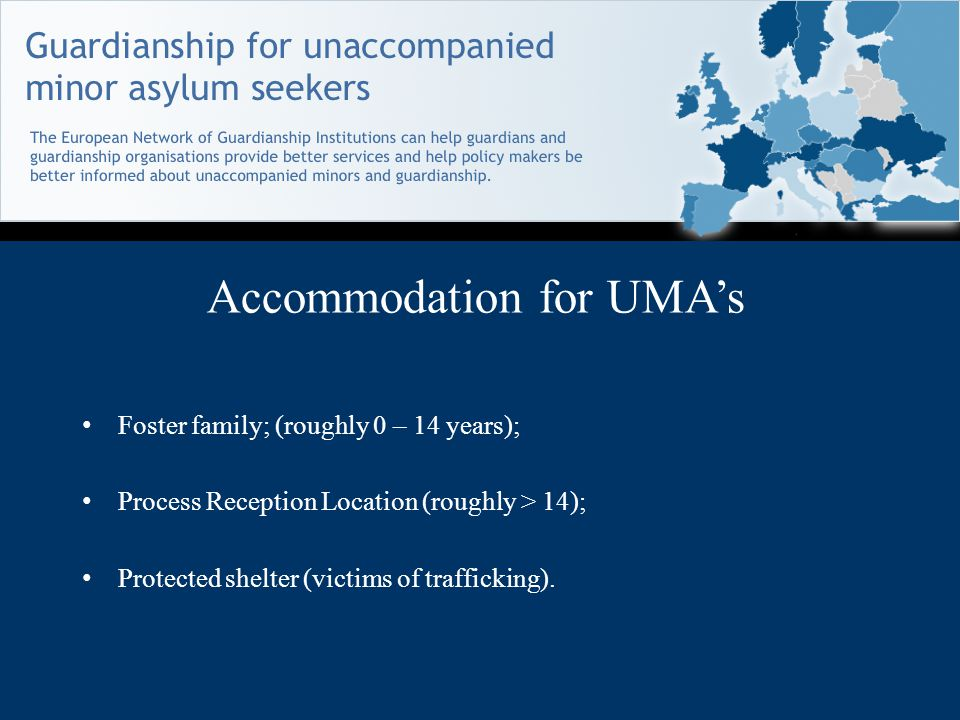 Accommodation for UMA's Foster family; (roughly 0 – 14 years); Process Reception Location (roughly > 14); Protected shelter (victims of trafficking).