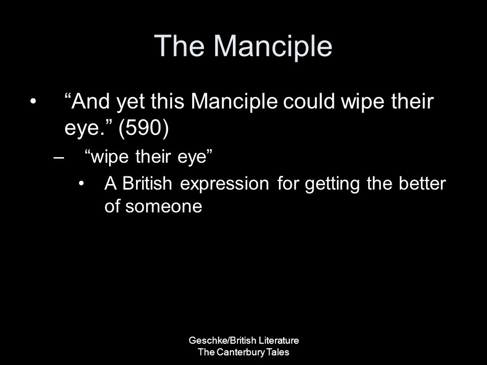 Geschke/British Literature The Canterbury Tales The Manciple And yet this Manciple could wipe their eye. (590) – wipe their eye A British expression for getting the better of someone