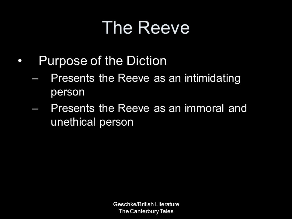 Geschke/British Literature The Canterbury Tales The Reeve Purpose of the Diction –Presents the Reeve as an intimidating person –Presents the Reeve as an immoral and unethical person