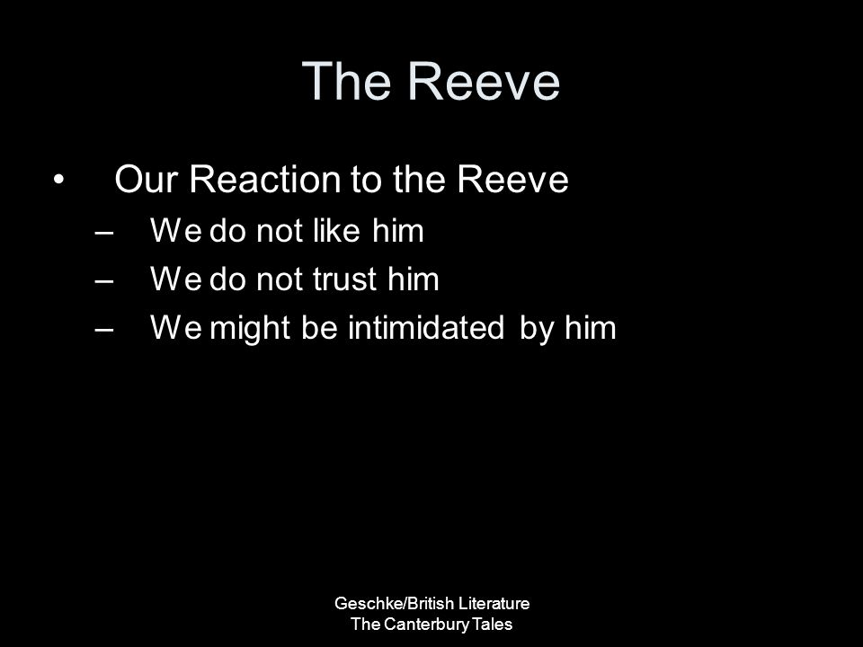 Geschke/British Literature The Canterbury Tales The Reeve Our Reaction to the Reeve –We do not like him –We do not trust him –We might be intimidated by him