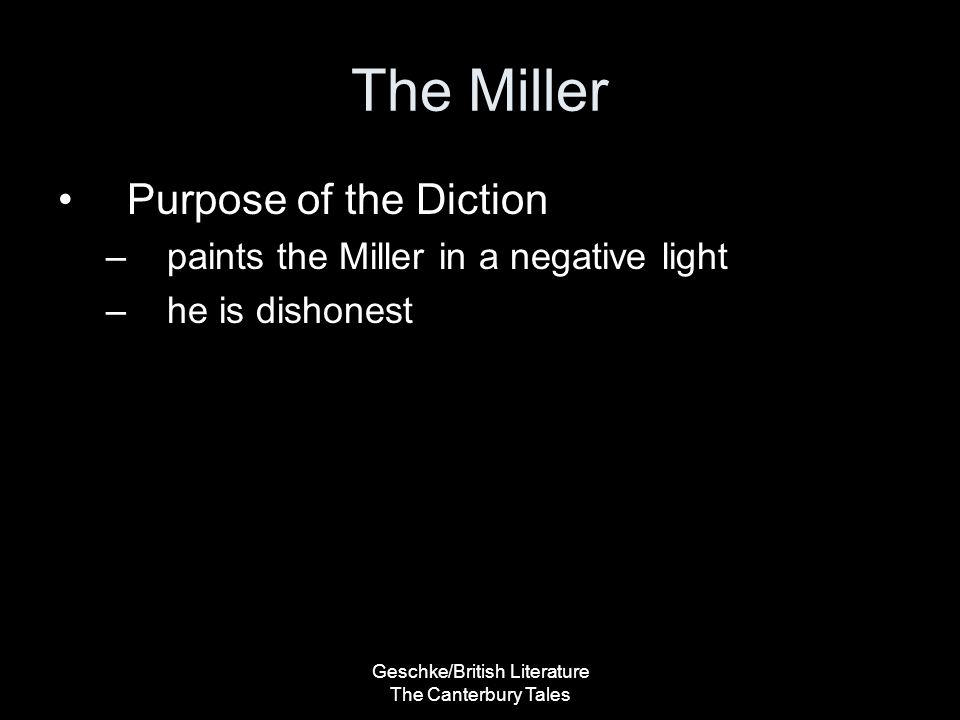 Geschke/British Literature The Canterbury Tales The Miller Purpose of the Diction –paints the Miller in a negative light –he is dishonest