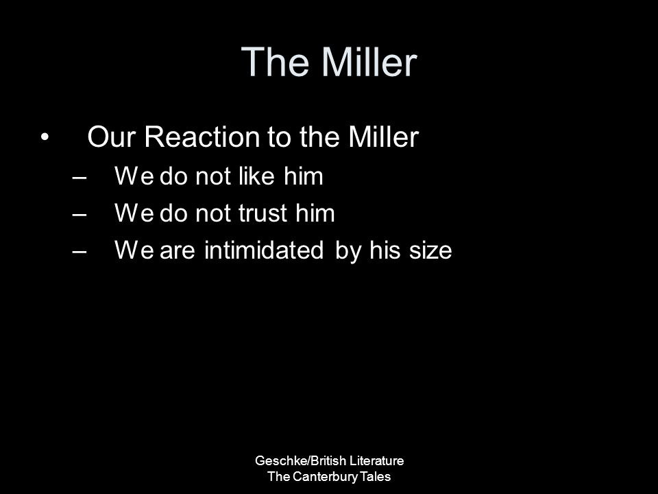 Geschke/British Literature The Canterbury Tales The Miller Our Reaction to the Miller –We do not like him –We do not trust him –We are intimidated by his size