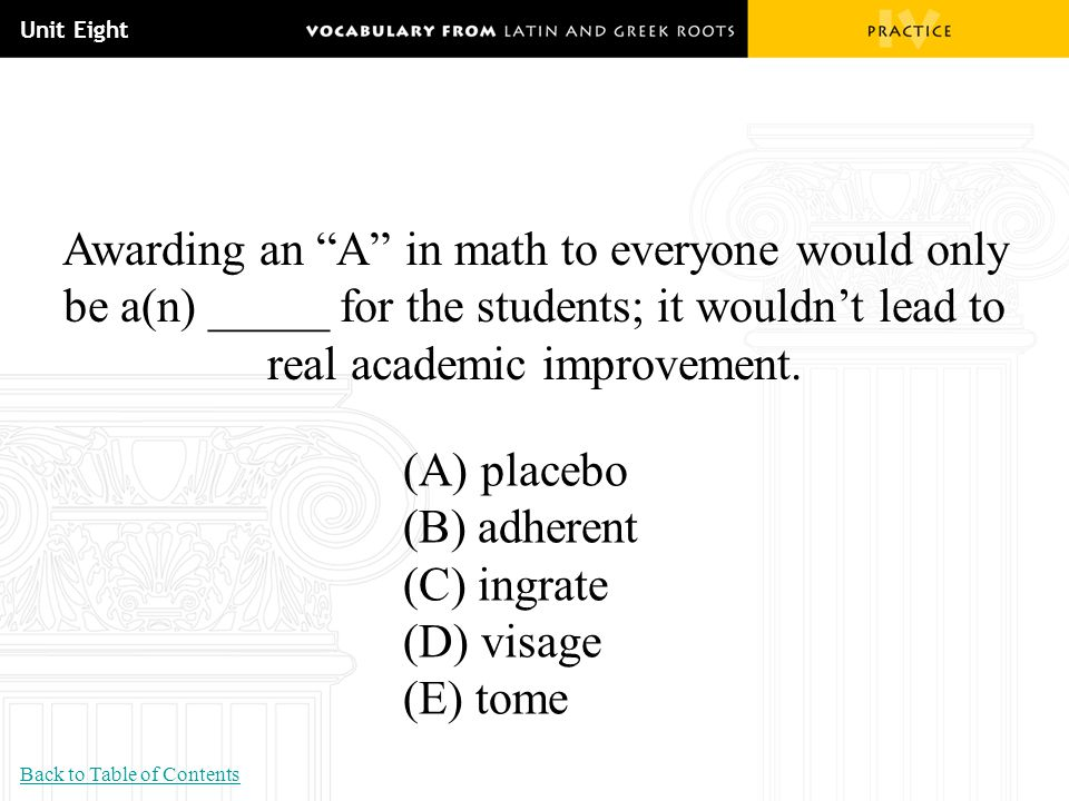 """Unit Eight Awarding an """"A"""" in math to everyone would only be a(n) _____ for the students; it wouldn't lead to real academic improvement. (A) placebo ("""