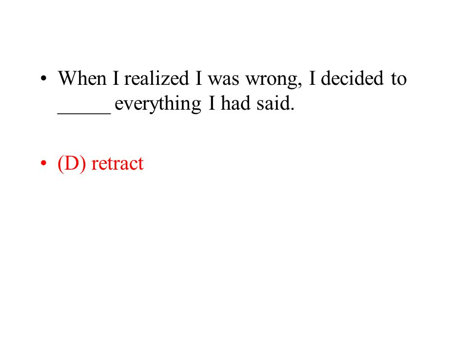 When I realized I was wrong, I decided to _____ everything I had said. (D) retract