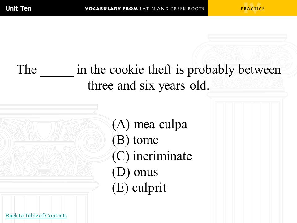 Unit Ten The _____ in the cookie theft is probably between three and six years old. (A) mea culpa (B) tome (C) incriminate (D) onus (E) culprit Back t