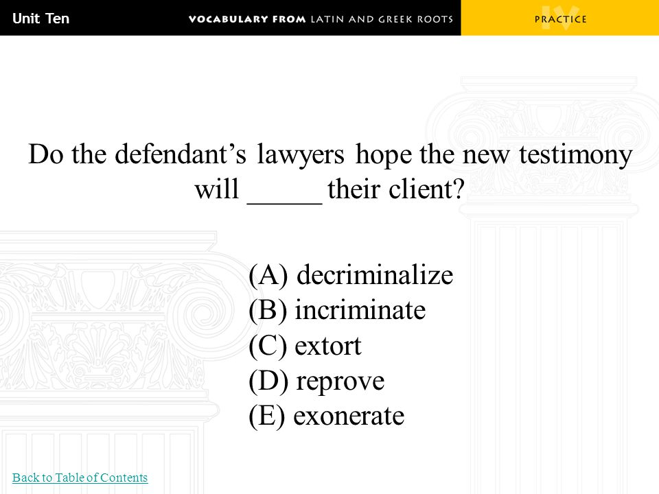 Unit Ten Do the defendant's lawyers hope the new testimony will _____ their client? (A) decriminalize (B) incriminate (C) extort (D) reprove (E) exone