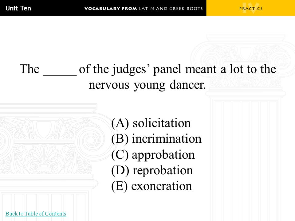 Unit Ten The _____ of the judges' panel meant a lot to the nervous young dancer. (A) solicitation (B) incrimination (C) approbation (D) reprobation (E