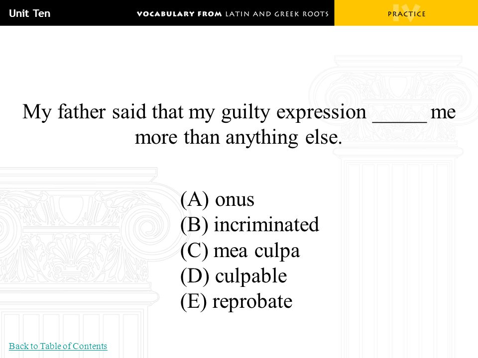 Unit Ten My father said that my guilty expression _____ me more than anything else. (A) onus (B) incriminated (C) mea culpa (D) culpable (E) reprobate