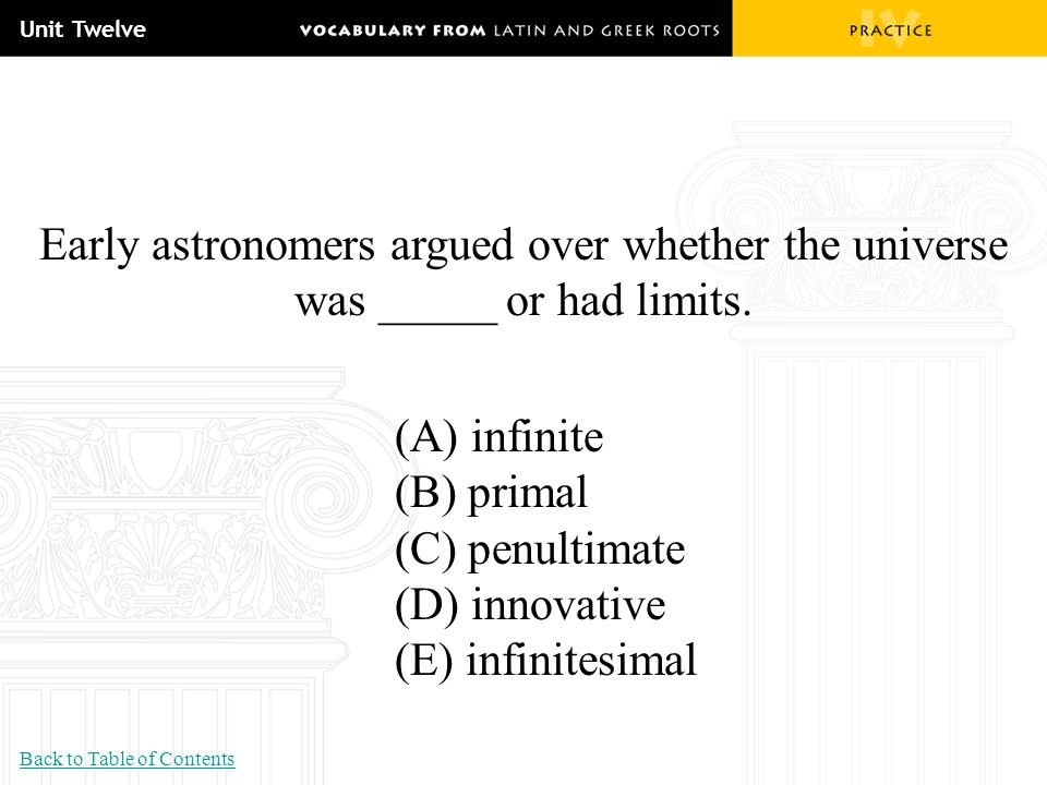 Unit Twelve Early astronomers argued over whether the universe was _____ or had limits. (A) infinite (B) primal (C) penultimate (D) innovative (E) inf