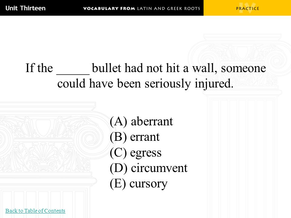 Unit Thirteen If the _____ bullet had not hit a wall, someone could have been seriously injured. (A) aberrant (B) errant (C) egress (D) circumvent (E)