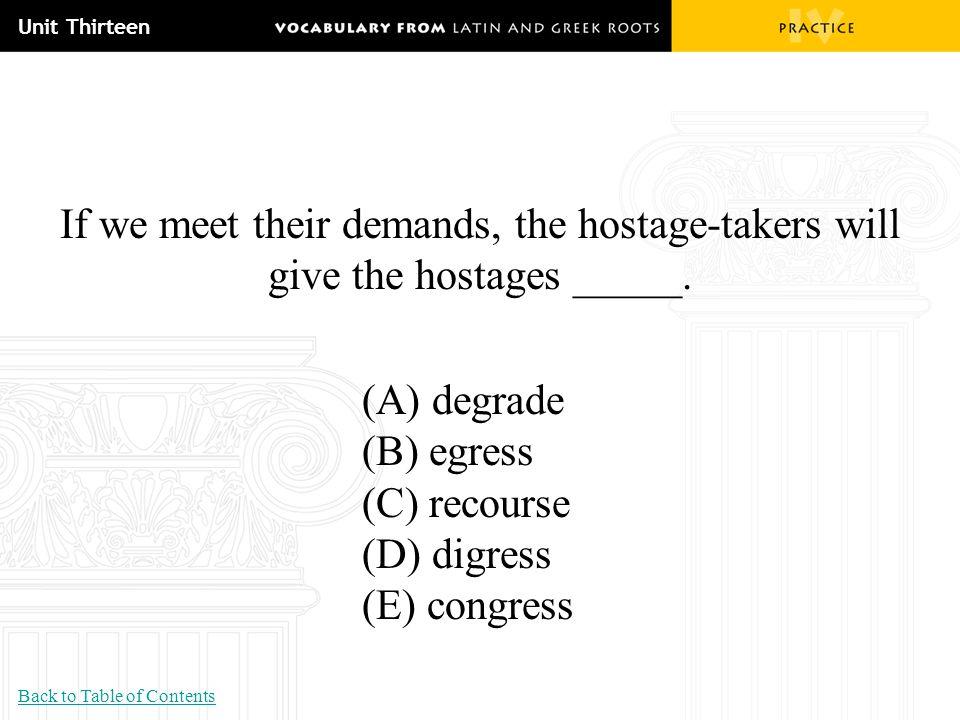 Unit Thirteen If we meet their demands, the hostage-takers will give the hostages _____. (A) degrade (B) egress (C) recourse (D) digress (E) congress