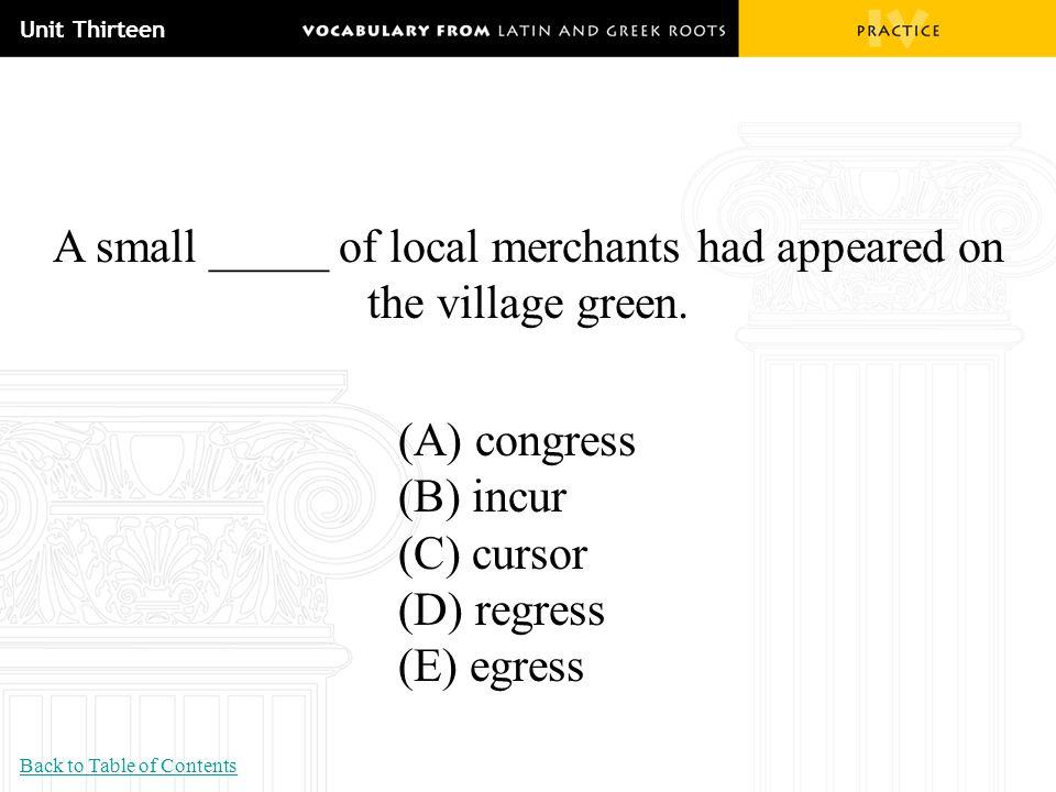 Unit Thirteen A small _____ of local merchants had appeared on the village green. (A) congress (B) incur (C) cursor (D) regress (E) egress Back to Tab