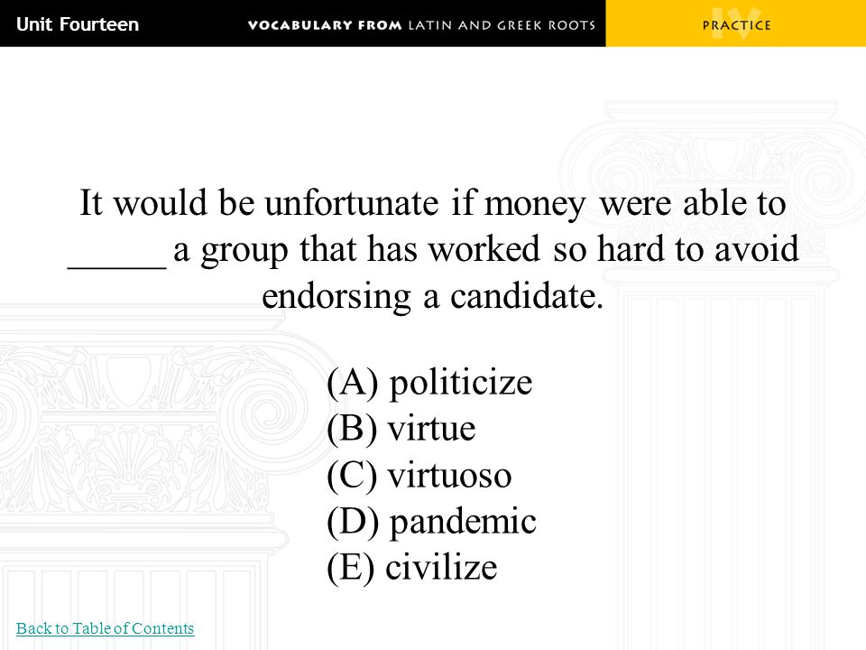 Unit Fourteen It would be unfortunate if money were able to _____ a group that has worked so hard to avoid endorsing a candidate. (A) politicize (B) v