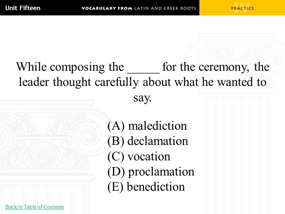 Unit Fifteen While composing the _____ for the ceremony, the leader thought carefully about what he wanted to say. (A) malediction (B) declamation (C)