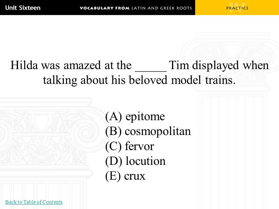 Unit Sixteen Hilda was amazed at the _____ Tim displayed when talking about his beloved model trains. (A) epitome (B) cosmopolitan (C) fervor (D) locu