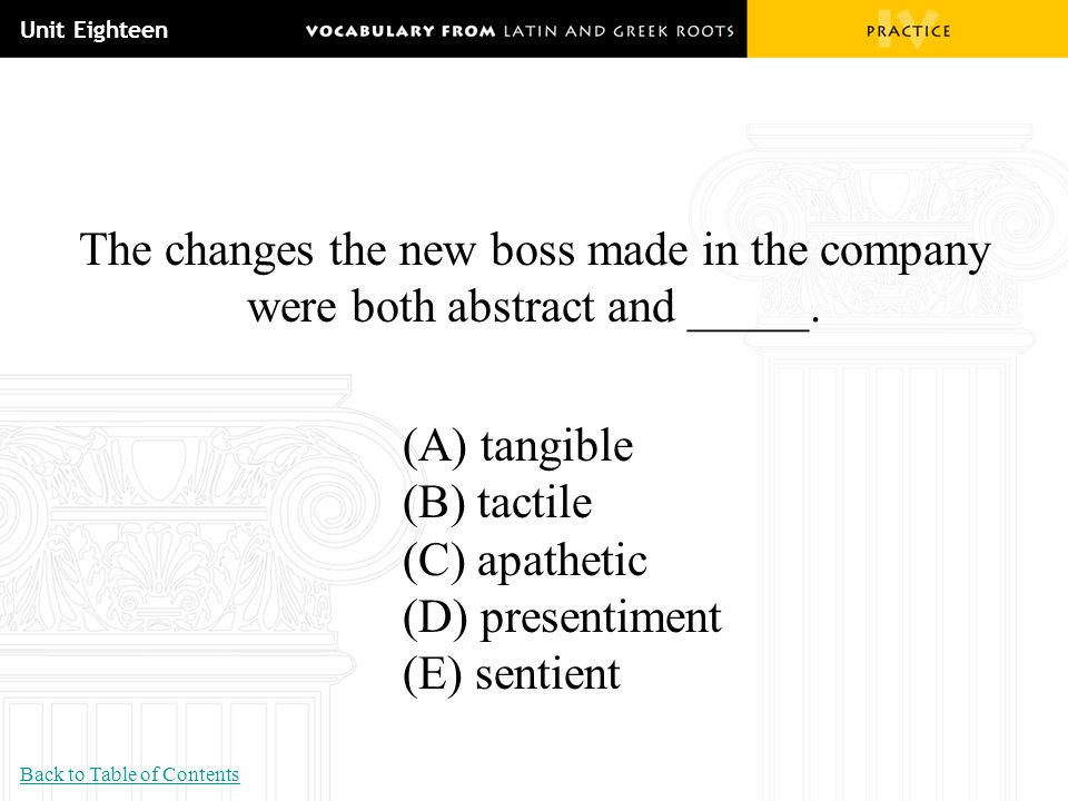 Unit Eighteen The changes the new boss made in the company were both abstract and _____. (A) tangible (B) tactile (C) apathetic (D) presentiment (E) s