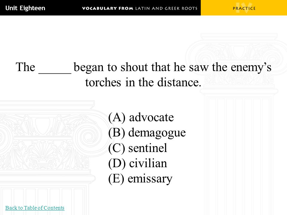 Unit Eighteen The _____ began to shout that he saw the enemy's torches in the distance. (A) advocate (B) demagogue (C) sentinel (D) civilian (E) emiss
