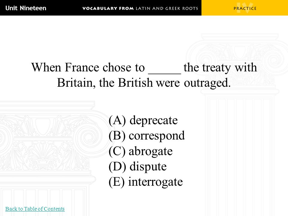 Unit Nineteen When France chose to _____ the treaty with Britain, the British were outraged. (A) deprecate (B) correspond (C) abrogate (D) dispute (E)